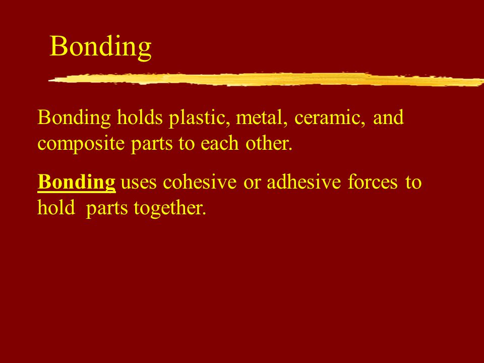 Bonding Bonding holds plastic, metal, ceramic, and composite parts to each other.