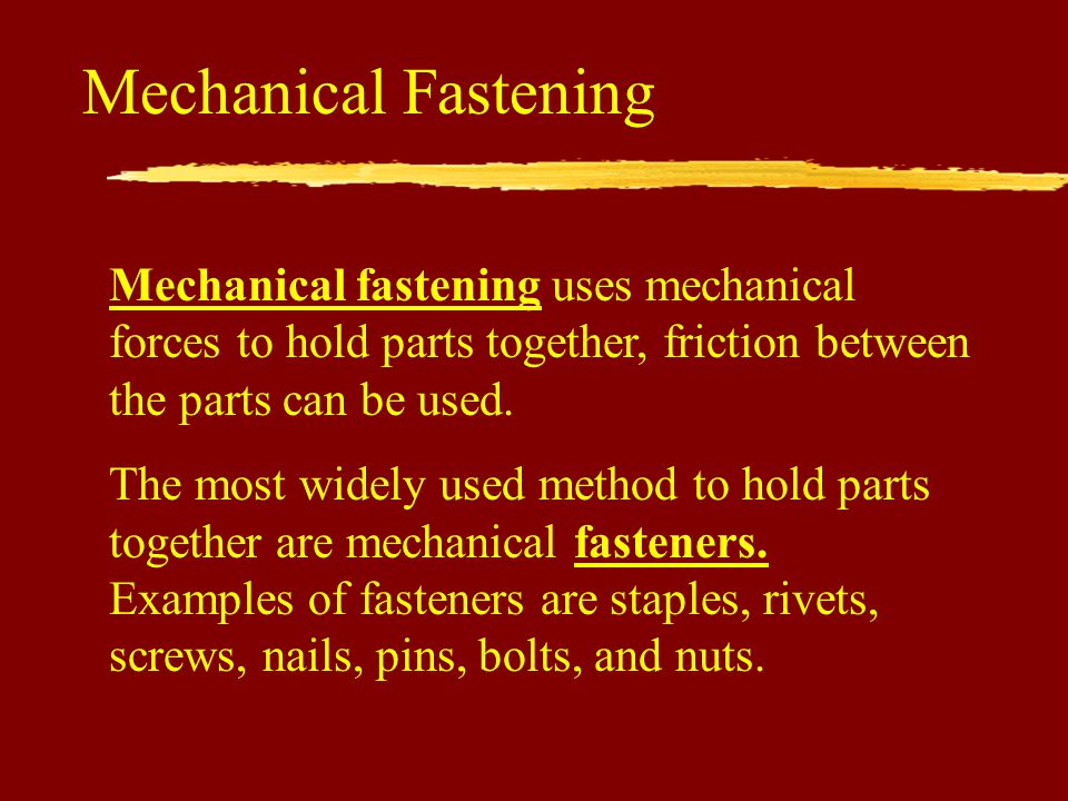 Mechanical Fastening Mechanical fastening uses mechanical forces to hold parts together, friction between the parts can be used.