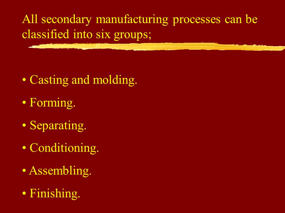 All secondary manufacturing processes can be classified into six groups;