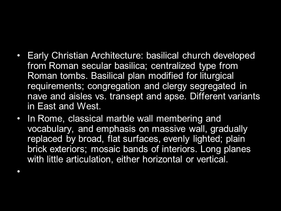 Early Christian Architecture: basilical church developed from Roman secular basilica; centralized type from Roman tombs. Basilical plan modified for liturgical requirements; congregation and clergy segregated in nave and aisles vs. transept and apse. Different variants in East and West.