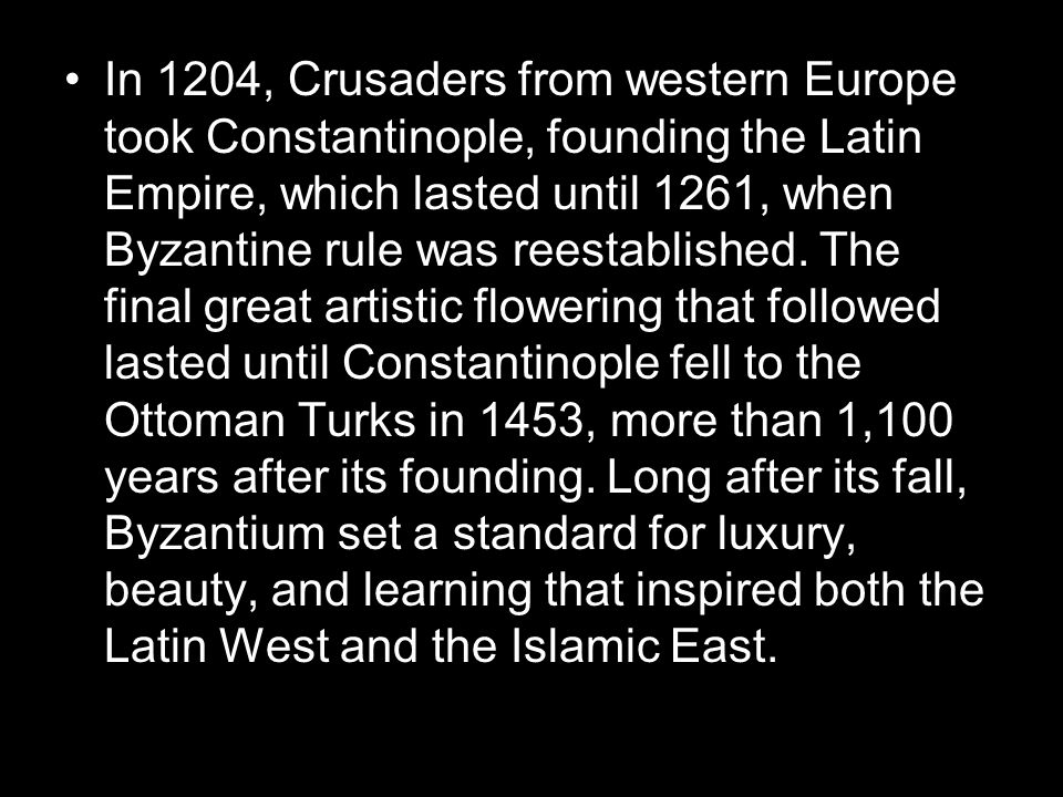 In 1204, Crusaders from western Europe took Constantinople, founding the Latin Empire, which lasted until 1261, when Byzantine rule was reestablished.