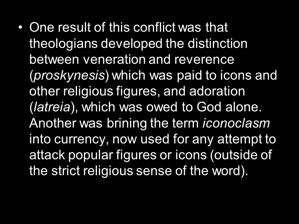 One result of this conflict was that theologians developed the distinction between veneration and reverence (proskynesis) which was paid to icons and other religious figures, and adoration (latreia), which was owed to God alone.