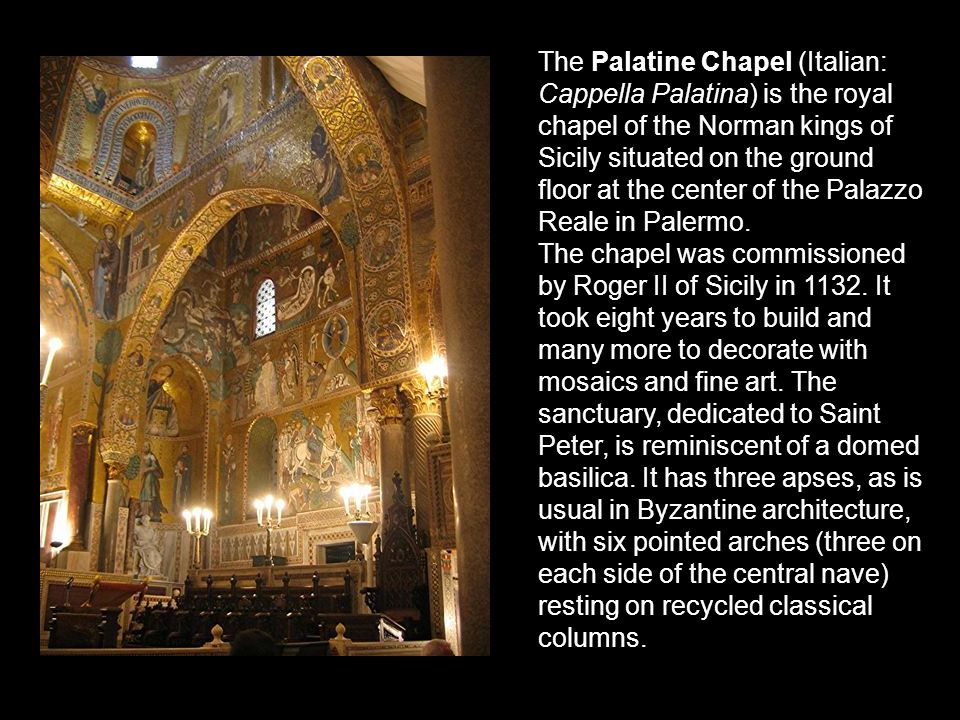 The Palatine Chapel (Italian: Cappella Palatina) is the royal chapel of the Norman kings of Sicily situated on the ground floor at the center of the Palazzo Reale in Palermo.