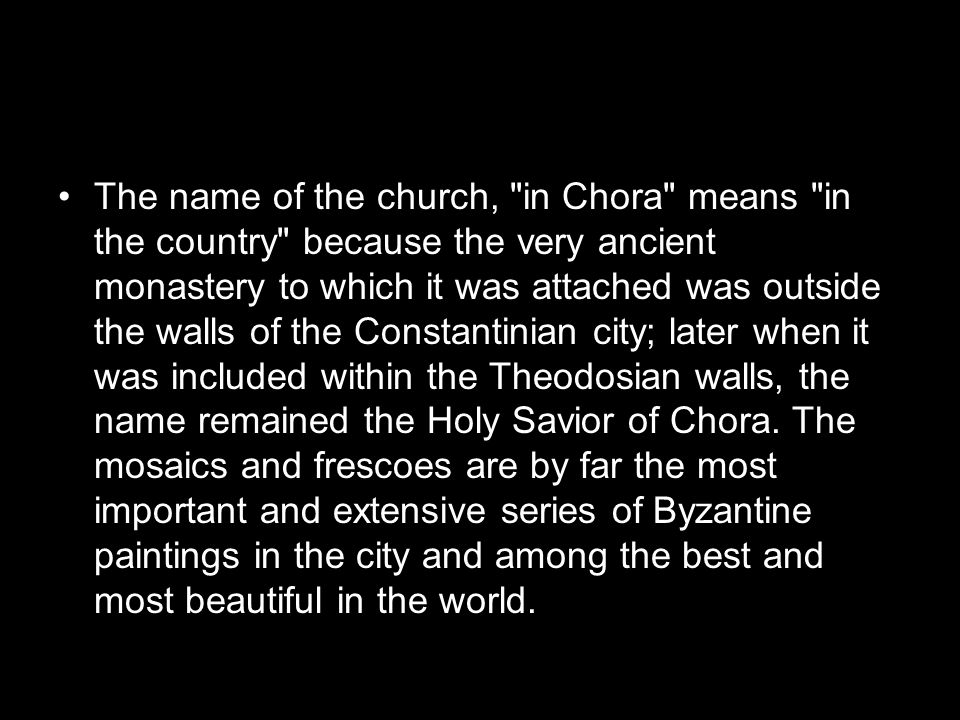 The name of the church, in Chora means in the country because the very ancient monastery to which it was attached was outside the walls of the Constantinian city; later when it was included within the Theodosian walls, the name remained the Holy Savior of Chora.