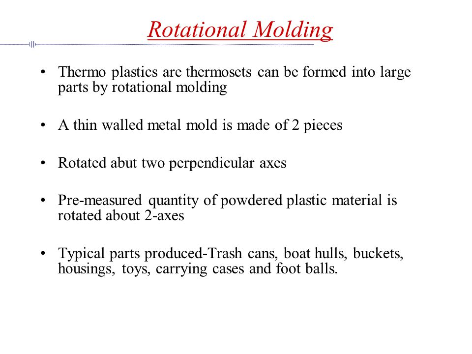 Rotational Molding Thermo plastics are thermosets can be formed into large parts by rotational molding.