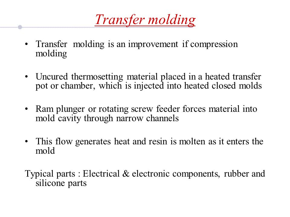 Transfer molding Transfer molding is an improvement if compression molding.