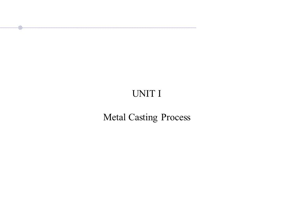 UNIT I Metal Casting Process