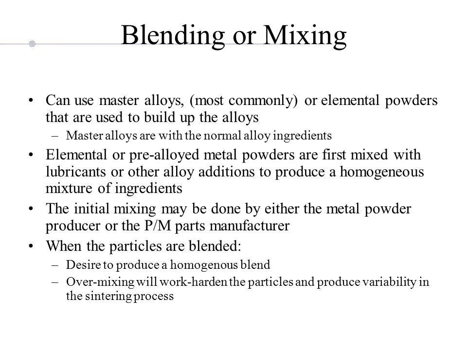 Blending or Mixing Can use master alloys, (most commonly) or elemental powders that are used to build up the alloys.