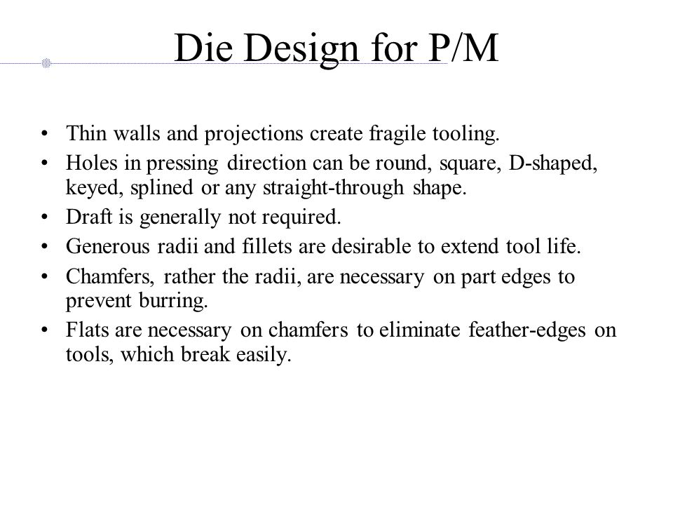 Die Design for P/M Thin walls and projections create fragile tooling.