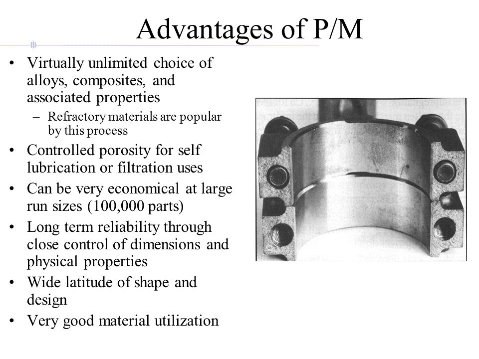 Advantages of P/M Virtually unlimited choice of alloys, composites, and associated properties. Refractory materials are popular by this process.
