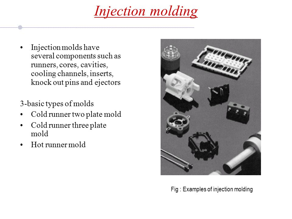 Injection molding Injection molds have several components such as runners, cores, cavities, cooling channels, inserts, knock out pins and ejectors.