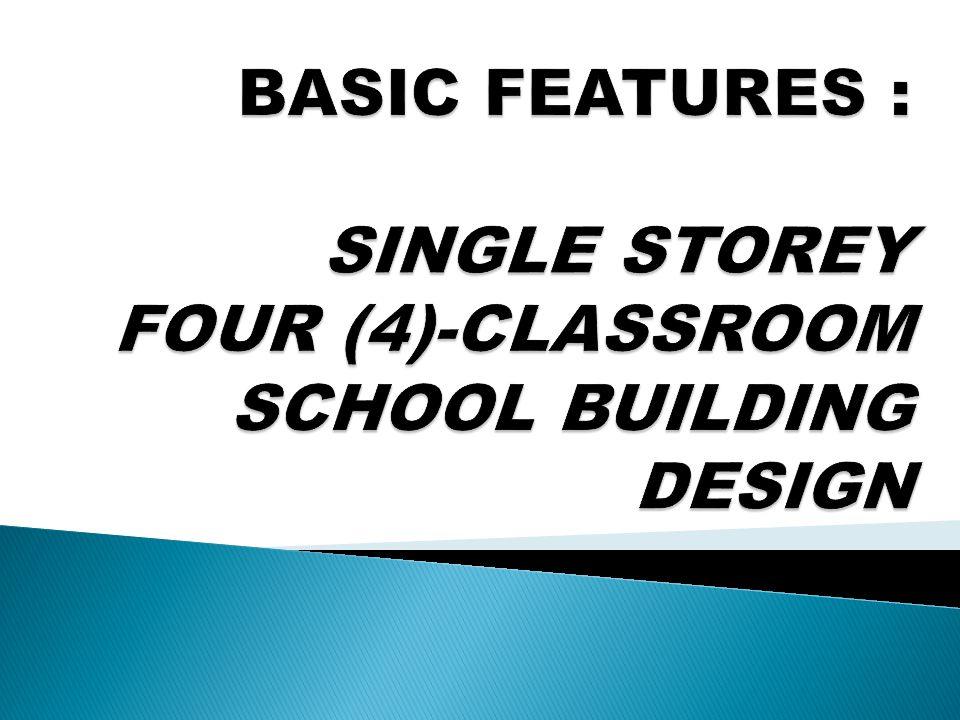 BASIC FEATURES : SINGLE STOREY FOUR (4)-CLASSROOM SCHOOL BUILDING DESIGN