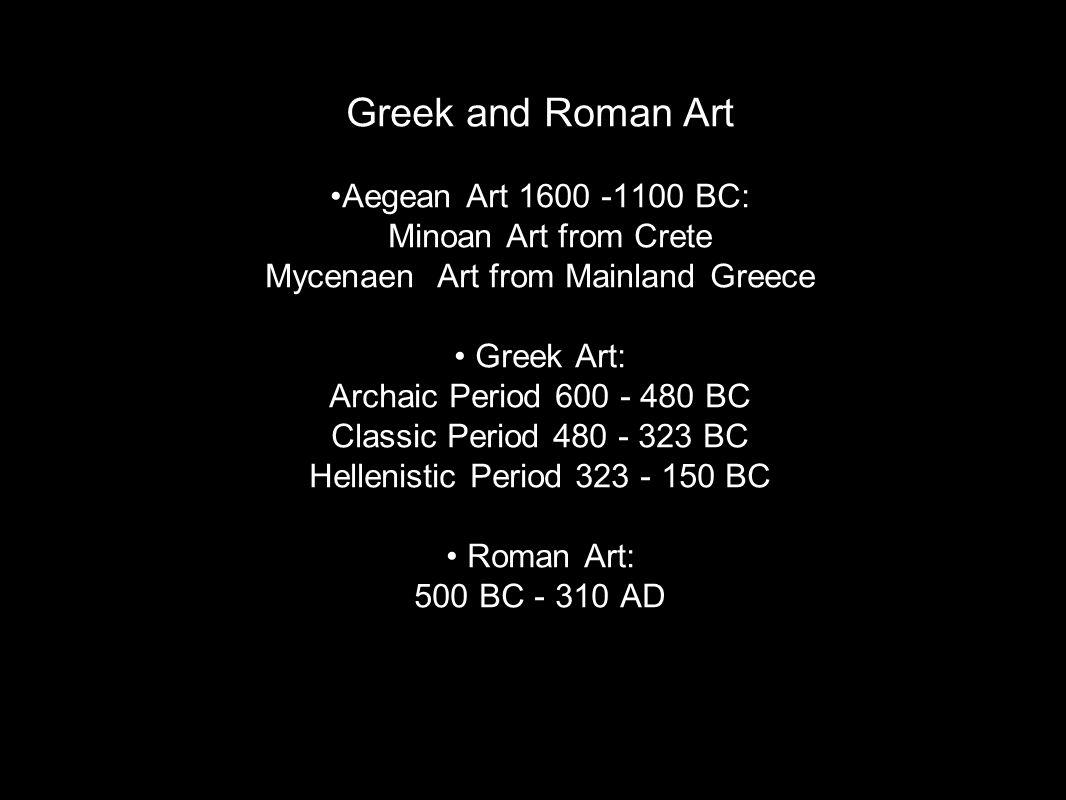 Greek and Roman Art •Aegean Art 1600 -1100 BC: Minoan Art from Crete Mycenaen Art from Mainland Greece • Greek Art: Archaic Period 600 - 480 BC Classic Period 480 - 323 BC Hellenistic Period 323 - 150 BC • Roman Art: 500 BC - 310 AD