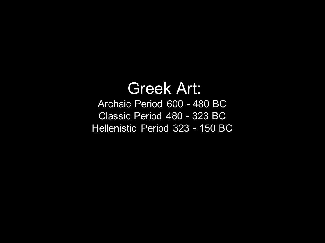 Greek Art: Archaic Period 600 - 480 BC Classic Period 480 - 323 BC Hellenistic Period 323 - 150 BC