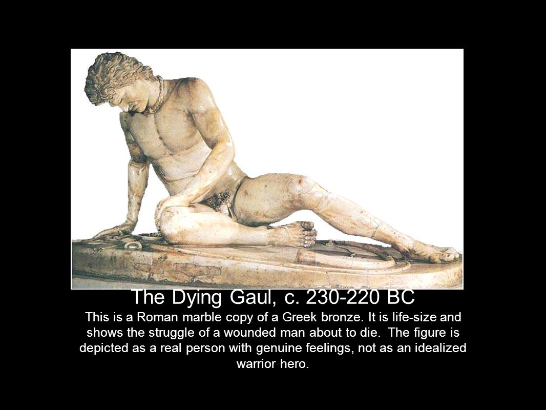 The Dying Gaul, c. 230-220 BC This is a Roman marble copy of a Greek bronze.