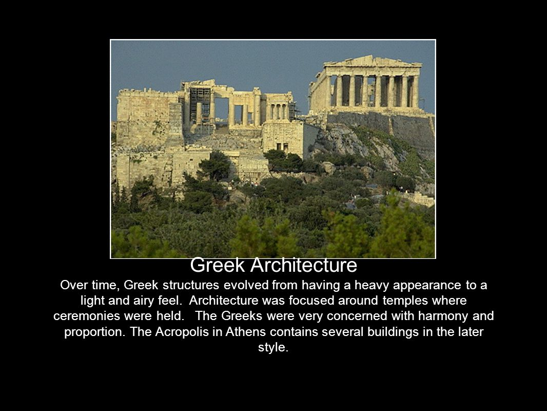 Greek Architecture Over time, Greek structures evolved from having a heavy appearance to a light and airy feel.