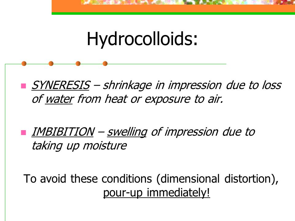 Hydrocolloids: SYNERESIS – shrinkage in impression due to loss of water from heat or exposure to air.