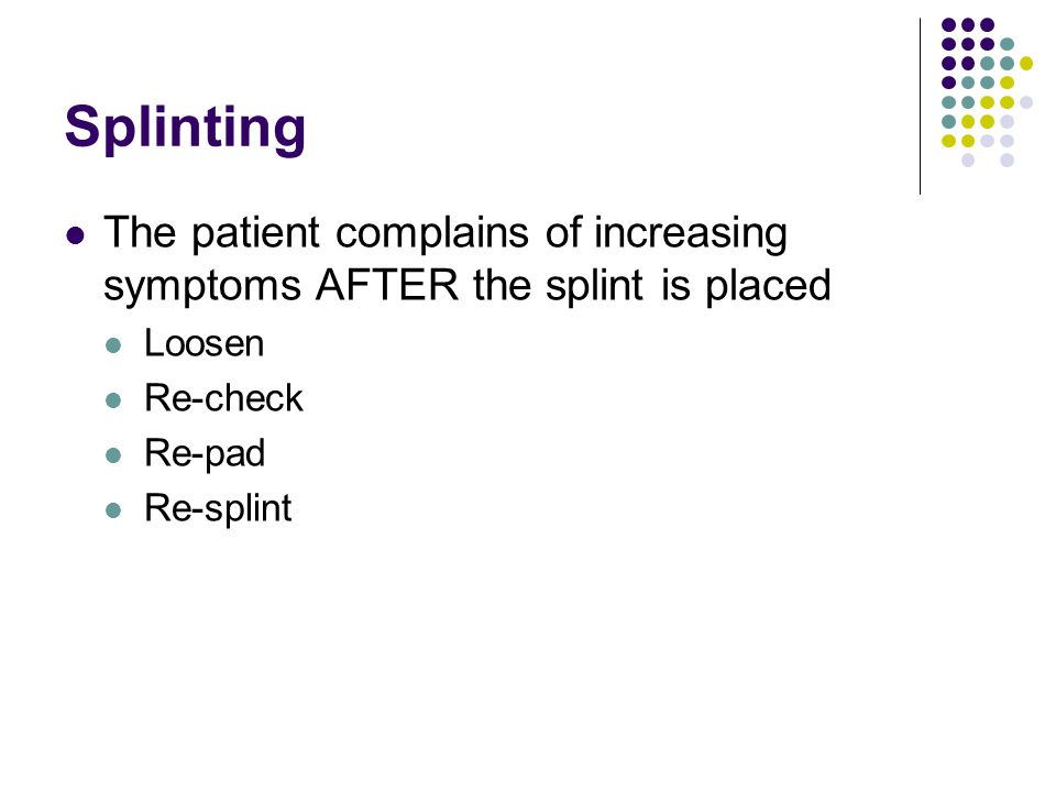 Splinting The patient complains of increasing symptoms AFTER the splint is placed. Loosen. Re-check.