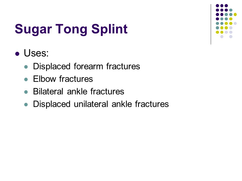 Sugar Tong Splint Uses: Displaced forearm fractures Elbow fractures
