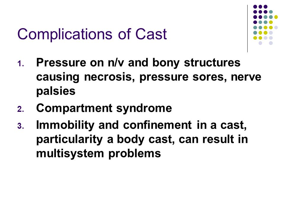 Complications of Cast Pressure on n/v and bony structures causing necrosis, pressure sores, nerve palsies.