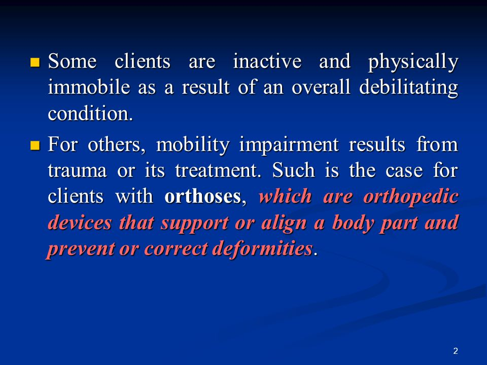 Some clients are inactive and physically immobile as a result of an overall debilitating condition.