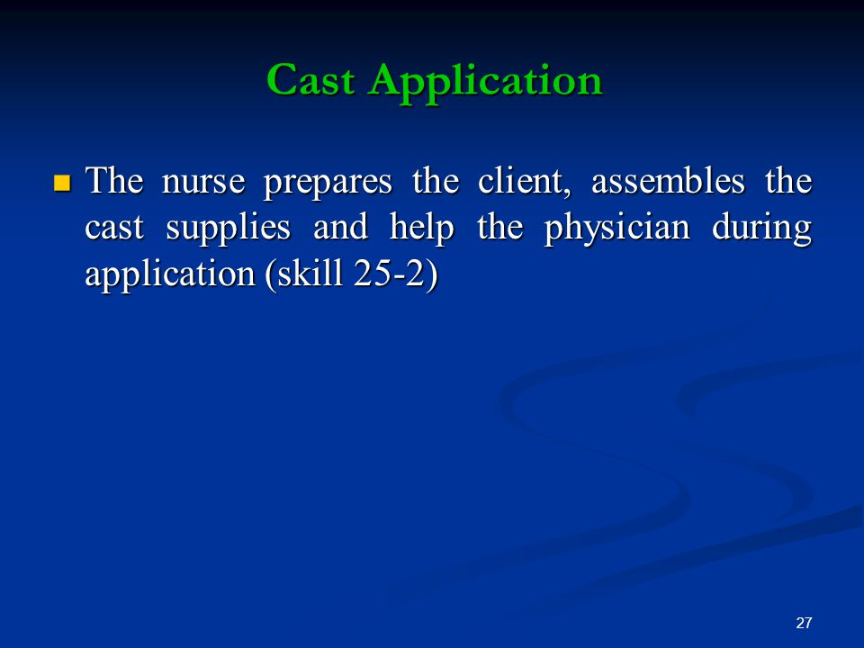 Cast Application The nurse prepares the client, assembles the cast supplies and help the physician during application (skill 25-2)