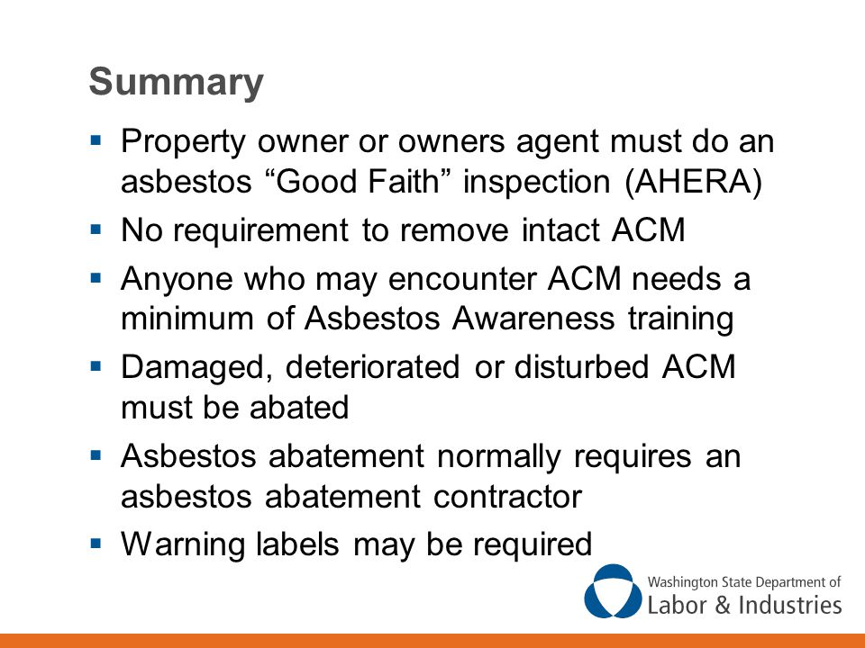 Summary Property owner or owners agent must do an asbestos Good Faith inspection (AHERA) No requirement to remove intact ACM.