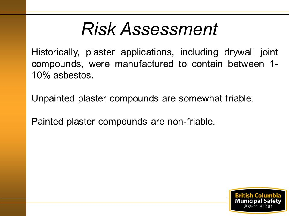 Risk Assessment Historically, plaster applications, including drywall joint compounds, were manufactured to contain between 1-10% asbestos.