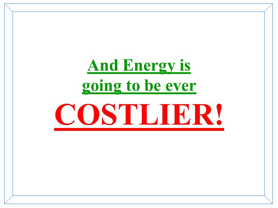 And Energy is going to be ever COSTLIER!