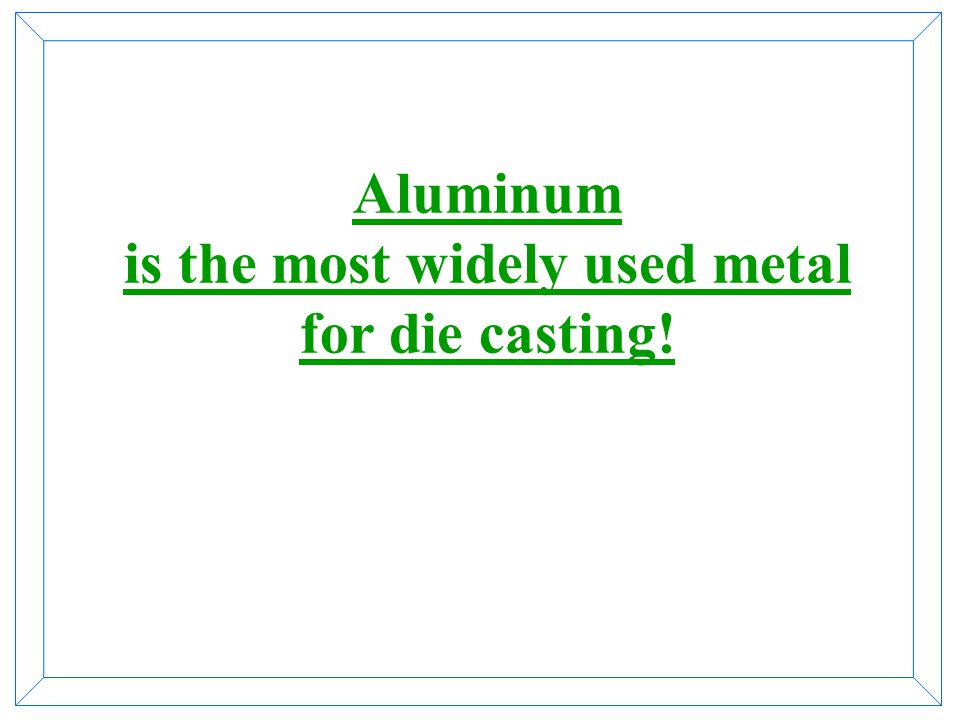 Aluminum is the most widely used metal for die casting!