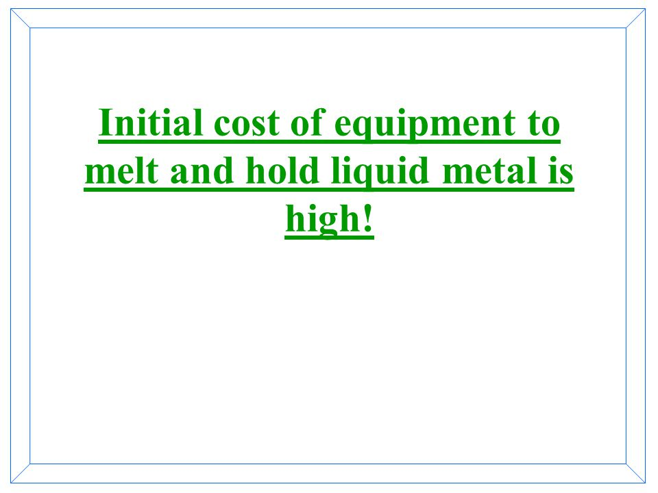 Initial cost of equipment to melt and hold liquid metal is high!