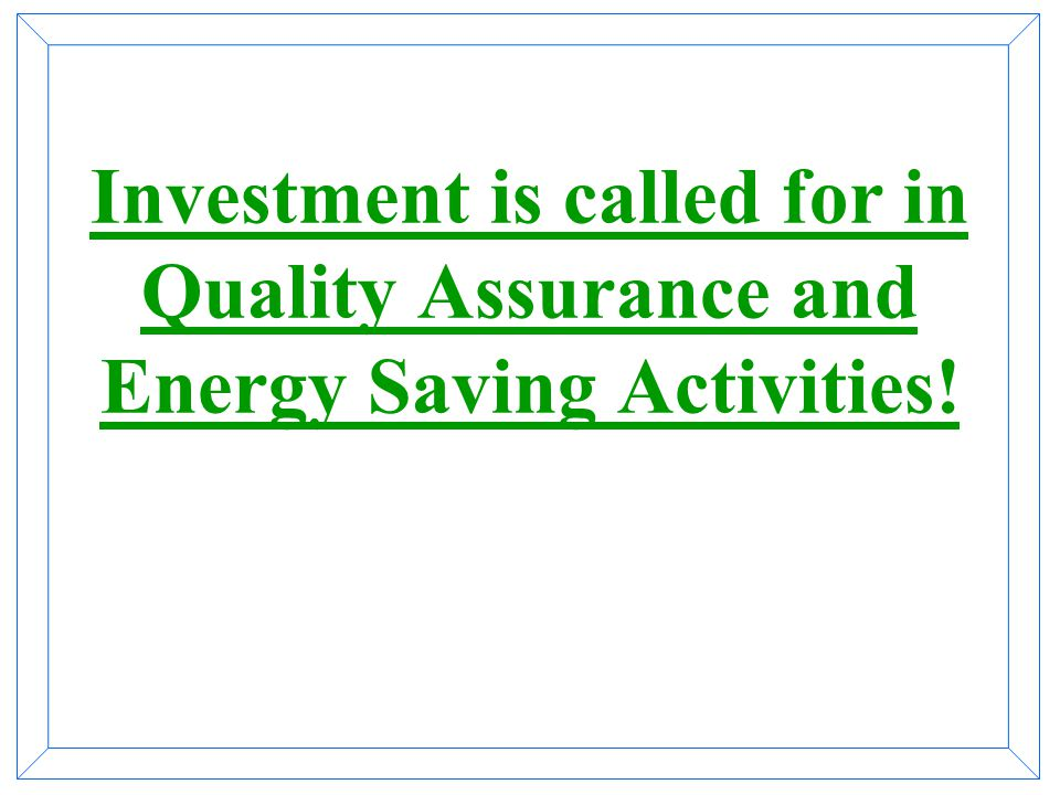 Investment is called for in Quality Assurance and Energy Saving Activities!