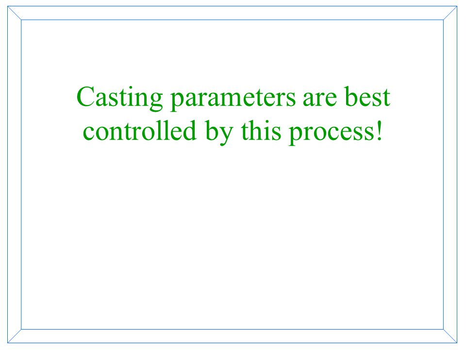 Casting parameters are best controlled by this process!