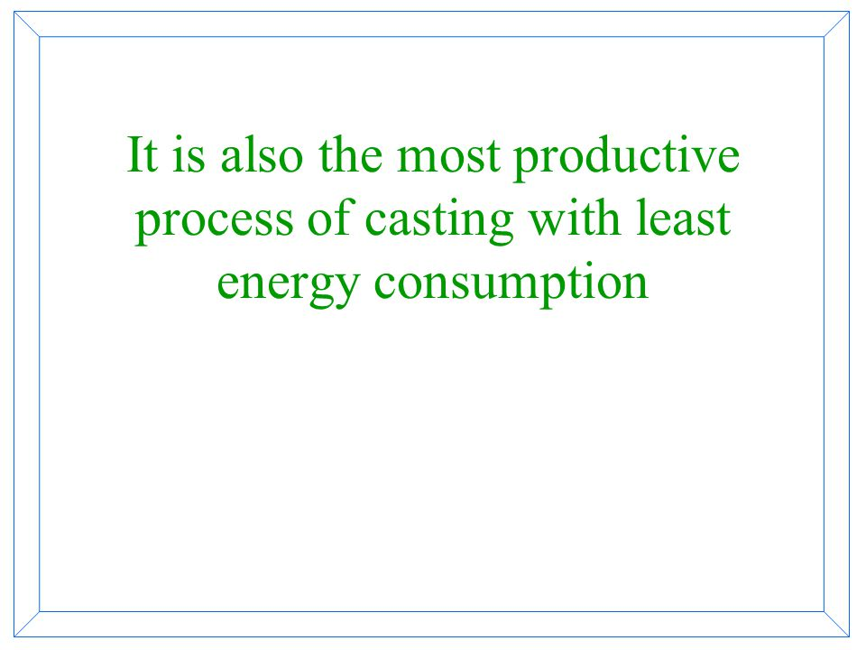 It is also the most productive process of casting with least energy consumption