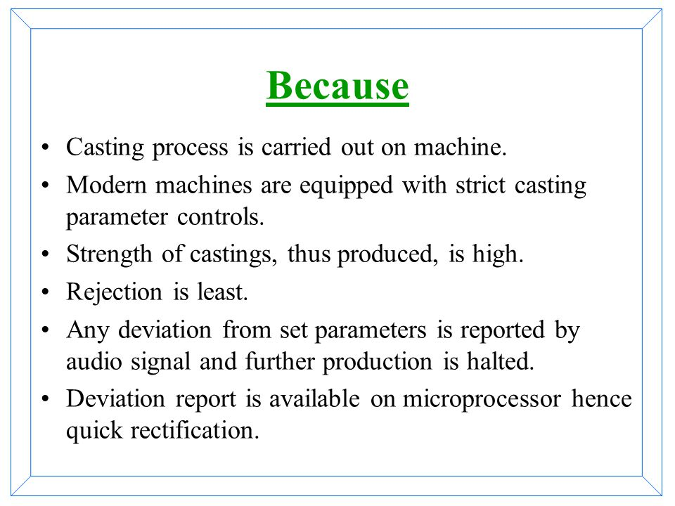 Because Casting process is carried out on machine.