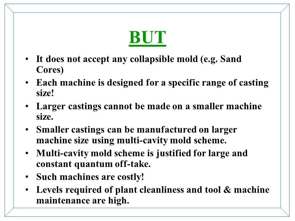 BUT It does not accept any collapsible mold (e.g. Sand Cores)