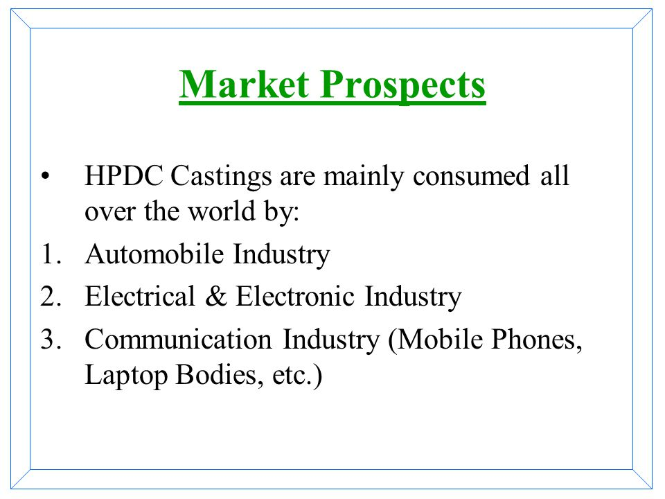 Market Prospects HPDC Castings are mainly consumed all over the world by: Automobile Industry. Electrical & Electronic Industry.