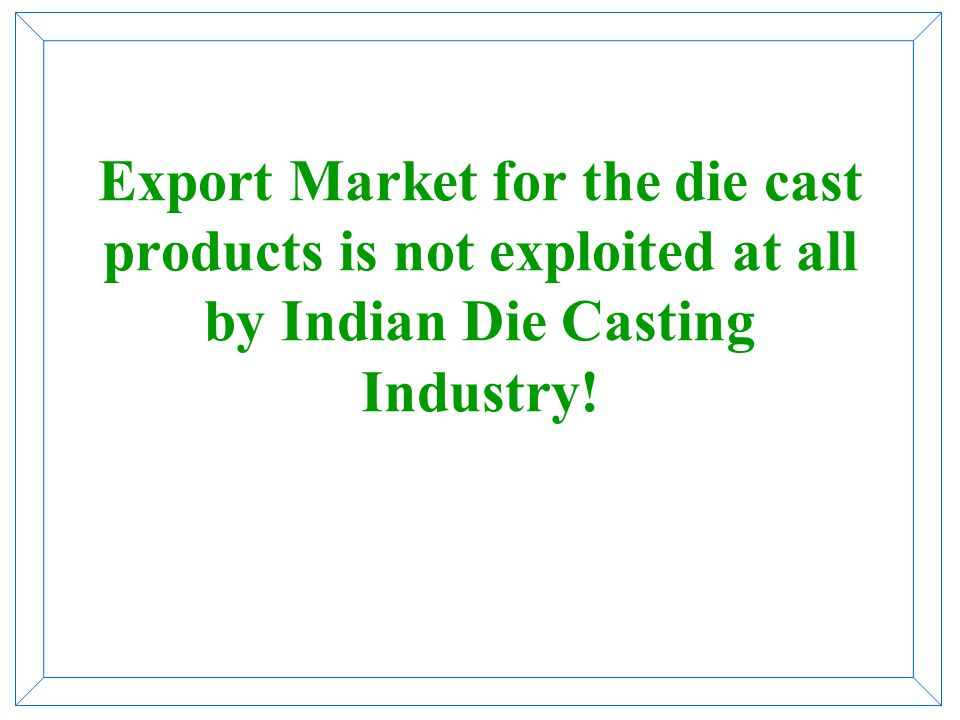 Export Market for the die cast products is not exploited at all by Indian Die Casting Industry!