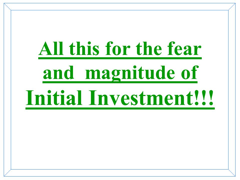 All this for the fear and magnitude of Initial Investment!!!