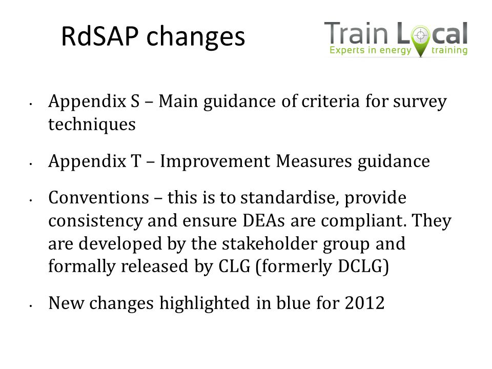 RdSAP changes Appendix S – Main guidance of criteria for survey techniques. Appendix T – Improvement Measures guidance.