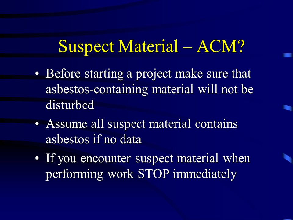 Suspect Material – ACM Before starting a project make sure that asbestos-containing material will not be disturbed.