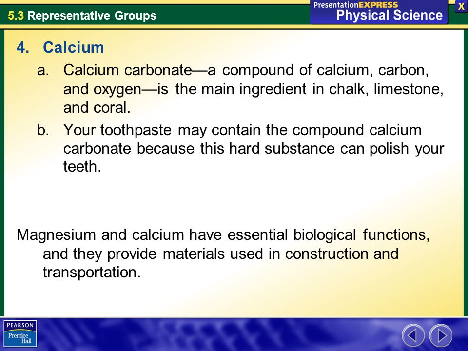 Calcium Calcium carbonate—a compound of calcium, carbon, and oxygen—is the main ingredient in chalk, limestone, and coral.