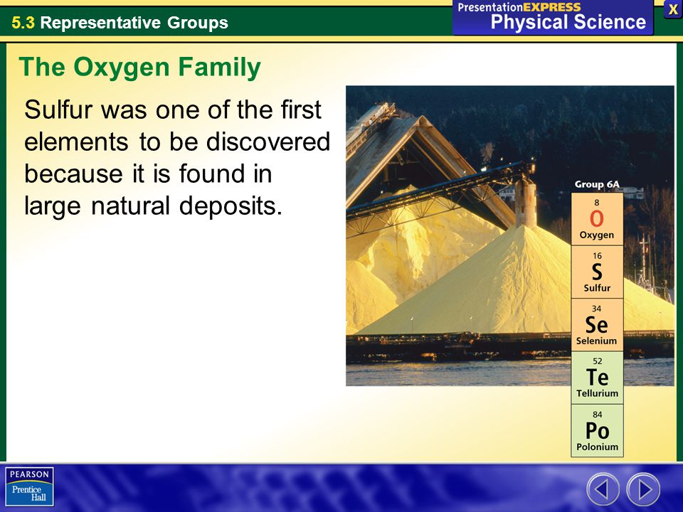 The Oxygen Family Sulfur was one of the first elements to be discovered because it is found in large natural deposits.