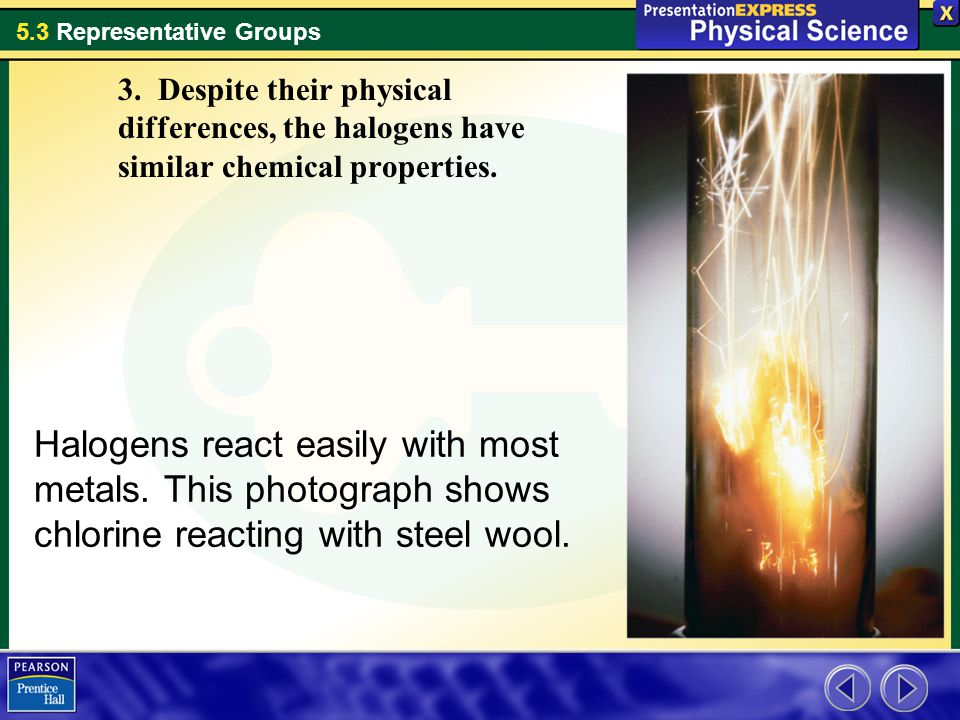 3. Despite their physical differences, the halogens have similar chemical properties.