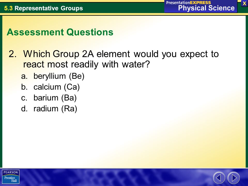 Assessment Questions Which Group 2A element would you expect to react most readily with water beryllium (Be)