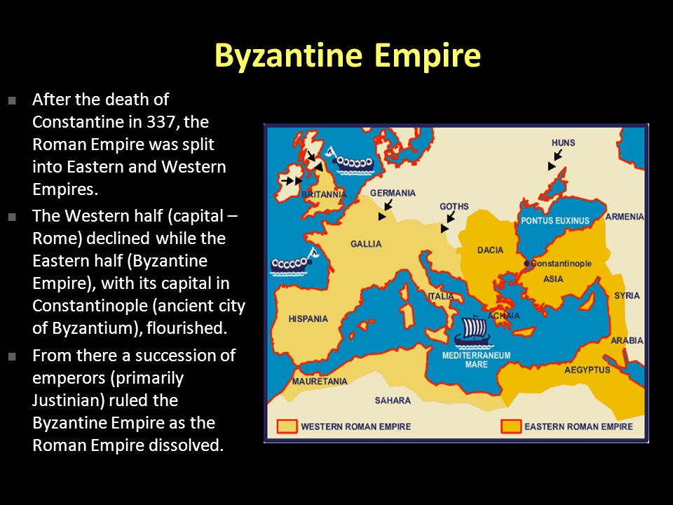 Byzantine Empire After the death of Constantine in 337, the Roman Empire was split into Eastern and Western Empires.