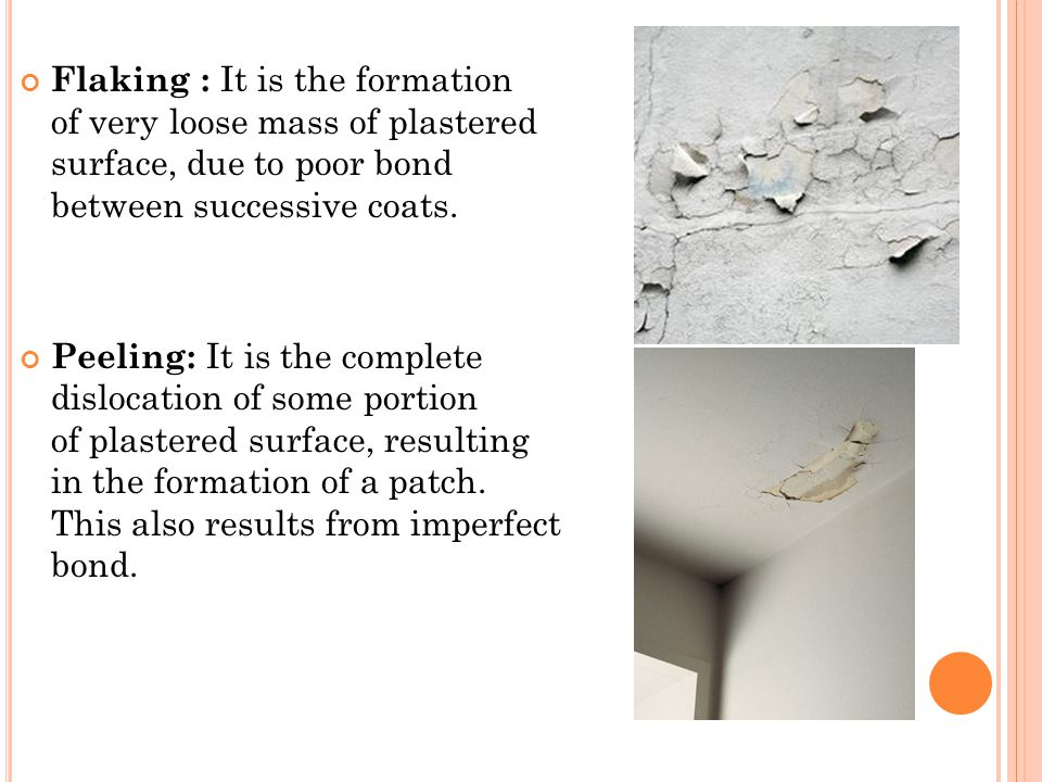 Flaking : It is the formation of very loose mass of plastered surface, due to poor bond between successive coats.
