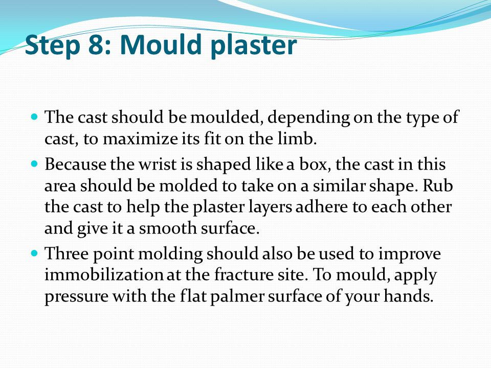 Step 8: Mould plaster The cast should be moulded, depending on the type of cast, to maximize its fit on the limb.