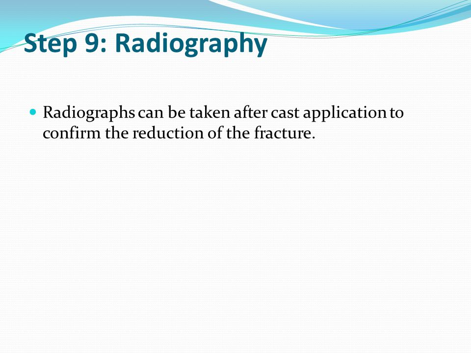 Step 9: Radiography Radiographs can be taken after cast application to confirm the reduction of the fracture.
