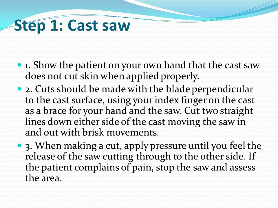 Step 1: Cast saw 1. Show the patient on your own hand that the cast saw does not cut skin when applied properly.